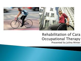 Rehabilitation of Cara Occupational Therapy  Presented by  Julina  Minter