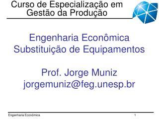 Engenharia Econômica Substituição de Equipamentos Prof. Jorge Muniz jorgemuniz@feg.unesp.br