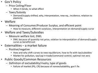 Gov't  Policy Price Ceiling/Floor When It binds, to what effect Taxes/Subsidy