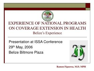 EXPERIENCE OF NATIONAL PROGRAMS ON COVERAGE EXTENSION IN HEALTH Belize's Experience