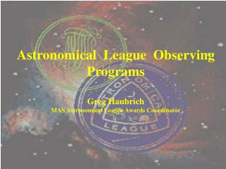 Astronomical  League  Observing  Programs Greg Haubrich MAS Astronomical League Awards Coordinator