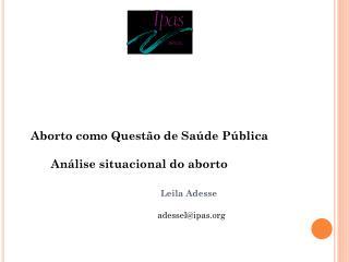 Aborto como  Questão  de  Saúde Pública          Análise situacional do aborto Leila Adesse