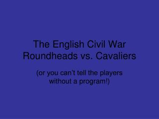 The English Civil War Roundheads vs. Cavaliers