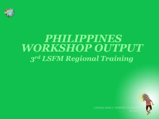 PHILIPPINES WORKSHOP OUTPUT 3 rd  LSFM Regional Training