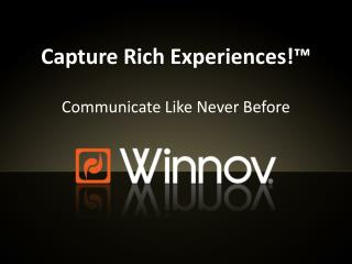 Capture Rich Experiences!™ Communicate Like Never Before
