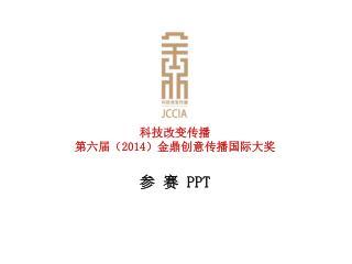 科技改变传播 第六届( 2014 )金鼎创意传播国际大奖 参 赛  PPT