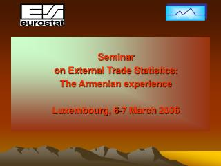 Seminar on External Trade Statistics: The Armenian experience  Luxembourg, 6-7 March 2006