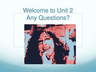 Welcome to Unit 2 Any Questions?