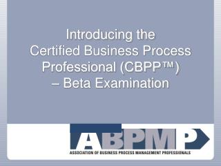 Introducing the Certified Business Process Professional (CBPP™)  – Beta Examination