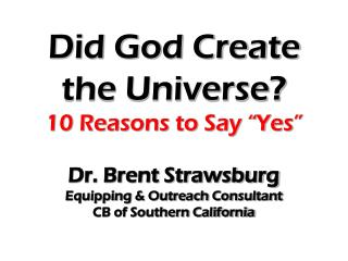 "Did God Create the Universe? 10 Reasons to Say ""Yes"" Dr. Brent Strawsburg"