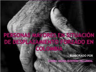 PERSONAS MAYORES EN SITUACIÓN DE DESPLAZAMIENTO FORZADO EN COLOMBIA