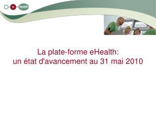 La plate-forme eHealth: un état d'avancement au 31 mai 2010