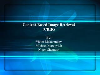 Content-Based Image Retrieval (CBIR) By: Victor Makarenkov Michael Marcovich Noam Shemesh