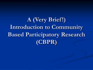 A (Very Brief!)  Introduction to Community Based Participatory Research (CBPR)