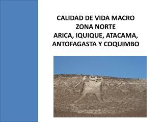 CALIDAD DE VIDA MACRO ZONA NORTE ARICA, IQUIQUE, ATACAMA, ANTOFAGASTA Y COQUIMBO