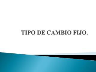TIPO DE CAMBIO FIJO.