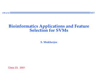 Bioinformatics Applications and Feature Selection for SVMs  S. Mukherjee