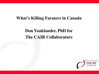 What's Killing Farmers in Canada Don Voaklander, PhD for The CAIR Collaborators