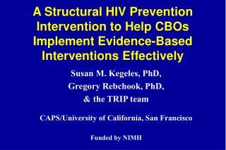 Susan M. Kegeles, PhD,   Gregory Rebchook, PhD, & the TRIP team