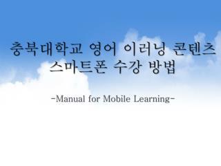 충북대학교 영어  이러닝 콘텐츠스마트폰  수강 방법 -Manual for Mobile Learning-
