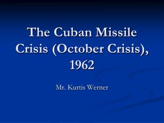 The Cuban Missile Crisis October Crisis, 1962
