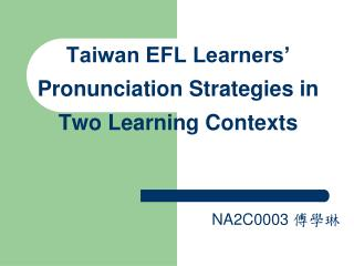 Taiwan EFL Learners' Pronunciation Strategies in Two Learning Contexts NA2C0003  傅學琳