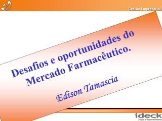 Desafios e oportunidades do  Mercado Farmacêutico. Edison Tamascia