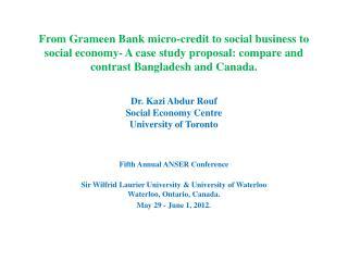Dr. Kazi Abdur Rouf Social Economy Centre University of Toronto Fifth Annual ANSER Conference