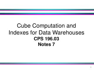 Cube Computation and Indexes for Data Warehouses   CPS 196.03 Notes 7