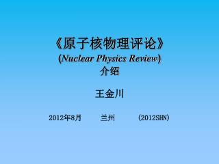 《 原子核物理评论 》 ( Nuclear Physics Review ) 介绍 王金川 2012 年 8 月     兰州       (2012SHN)