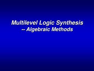 Multilevel Logic Synthesis -- Algebraic Methods