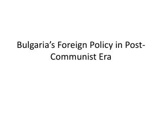 Bulgaria's Foreign Policy  in Post- Communist Era