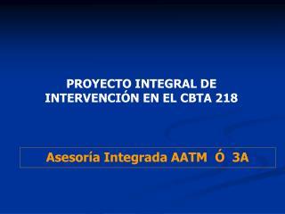 PROYECTO INTEGRAL DE INTERVENCIÓN EN EL CBTA 218
