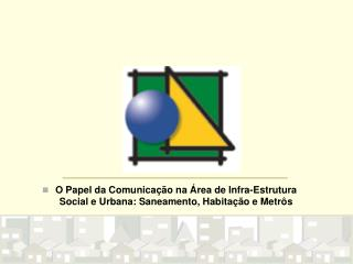 O Papel da Comunicação na Área de Infra-Estrutura Social e Urbana: Saneamento, Habitação e Metrôs