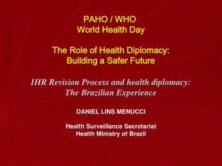 IHR Revision Process and health diplomacy:  The Brazilian Experience  DANIEL LINS MENUCCI  Health Surveillance Secretari