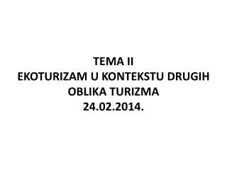 TEMA II EKOTURIZAM U KONTEKSTU DRUGIH OBLIKA TURIZMA 2 4 .02.201 4 .