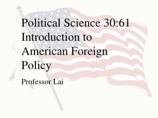 Political Science 30:61 Introduction to American Foreign Policy Professor Lai