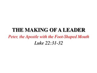 THE  MAKING OF A LEADER Peter, the Apostle with the Foot-Shaped Mouth Luke 22:31-32