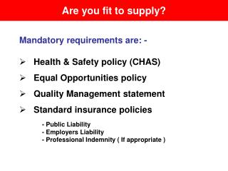 Mandatory requirements are: -    Health & Safety policy (CHAS)    Equal Opportunities policy