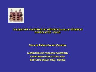 COLEÇÃO DE CULTURAS DO GÊNERO  Bacillus  E GÊNEROS CORRELATOS - CCGB Clara de Fátima Gomes Cavados