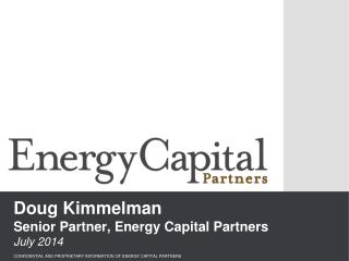 Doug Kimmelman Senior Partner, Energy Capital Partners July 2014