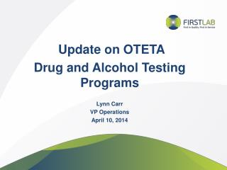 Update on OTETA  Drug and Alcohol Testing  Programs Lynn Carr VP Operations April 10, 2014