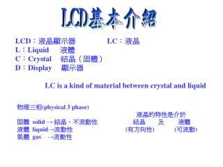 LCD: 液晶顯示器                  LC: 液晶 L:Liquid       液體 C:Crystal      結晶(固體) D:Display      顯示器