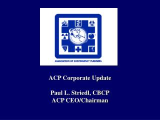 ACP Corporate Update Paul L. Striedl, CBCP ACP CEO/Chairman