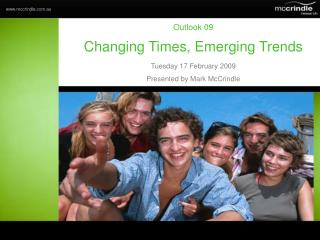 Outlook 09 Changing Times, Emerging Trends Tuesday 17 February 2009 Presented by Mark McCrindle