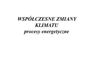 WSPÓŁCZESNE ZMIANY KLIMATU procesy energetyczne
