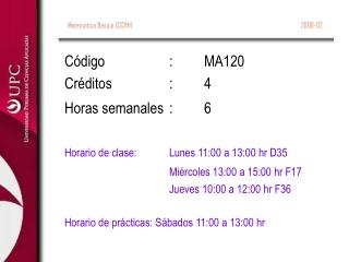 Código:MA120 Créditos:4 Horas semanales:6 Horario de clase:Lunes 11:00 a 13:00 hr D35