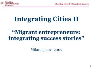 "Integrating Cities II  ""Migrant entrepreneurs:  integrating success stories"" Milan, 5 nov. 2007"