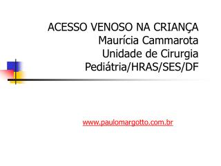 ACESSO VENOSO NA CRIANÇA Maurícia Cammarota Unidade de Cirurgia Pediátria/HRAS/SES/DF