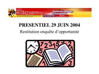 PRESENTIEL 29 JUIN 2004 Restitution enquête d'opportunité